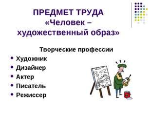 ПРЕДМЕТ ТРУДА «Человек – художественный образ» Творческие профессии Художник
