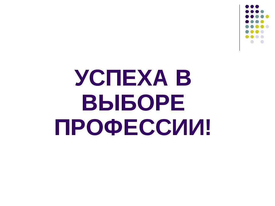УСПЕХА В ВЫБОРЕ ПРОФЕССИИ!