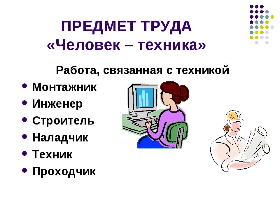 ПРЕДМЕТ ТРУДА «Человек – техника» Работа, связанная с техникой Монтажник Инже...