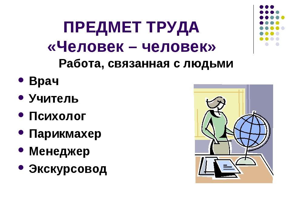 ПРЕДМЕТ ТРУДА «Человек – человек» Работа, связанная с людьми Врач Учитель Пси...