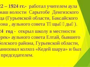1922 – 1924 гг.- работал учителем аула Манаш волости Сарытобе Денгизского уез