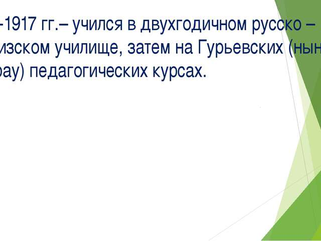 1913-1917 гг.– учился в двухгодичном русско – киргизском училище, затем на Гу...