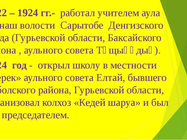 1922 – 1924 гг.- работал учителем аула Манаш волости Сарытобе Денгизского уез...