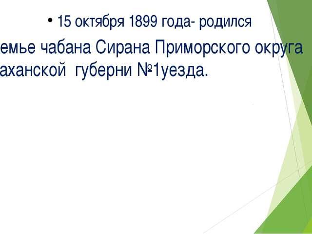 15 октября 1899 года- родился в семье чабана Сирана Приморского округа Астрах...