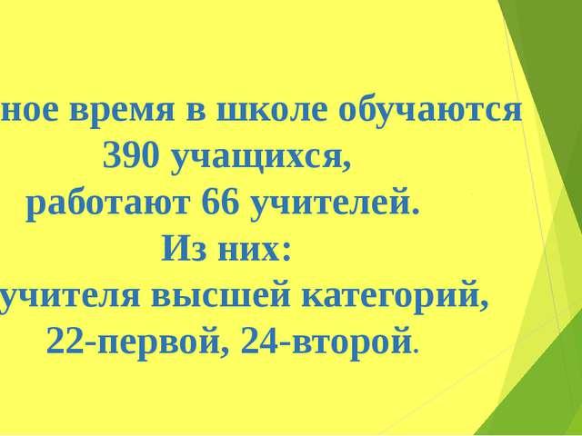 Данное время в школе обучаются 390 учащихся, работают 66 учителей. Из них: 3-...