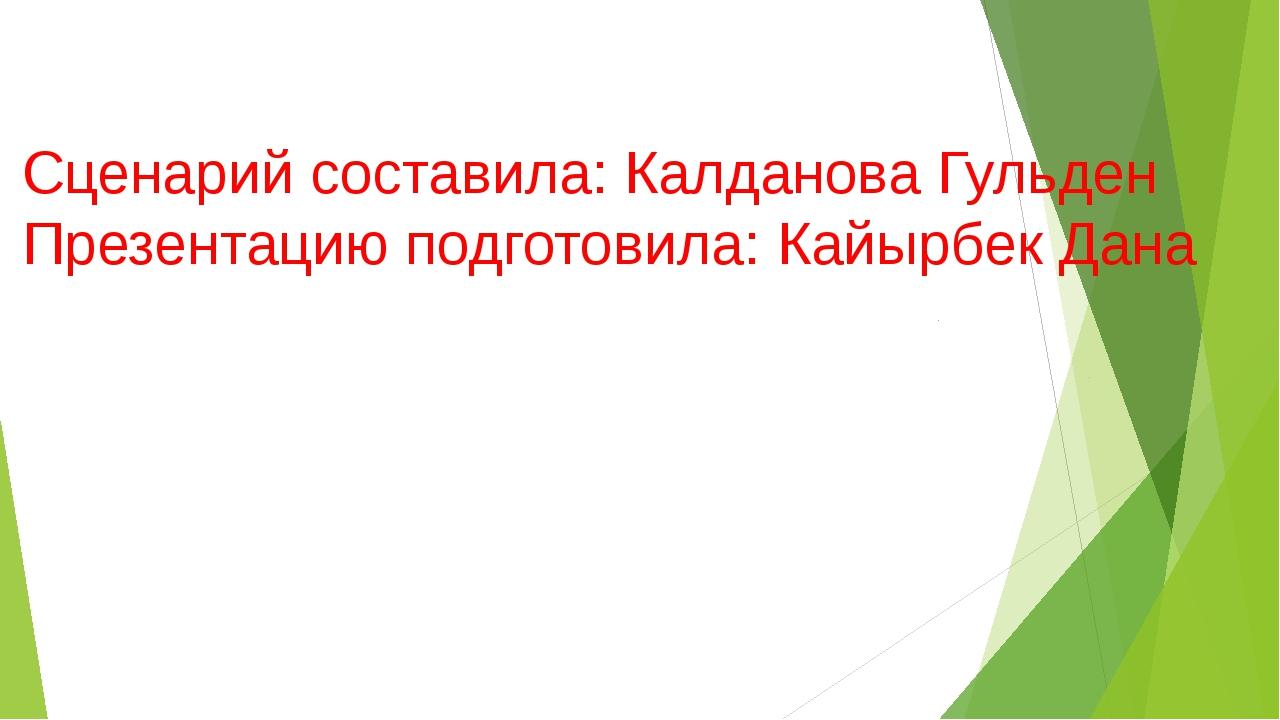 Сценарий составила: Калданова Гульден Презентацию подготовила: Кайырбек Дана
