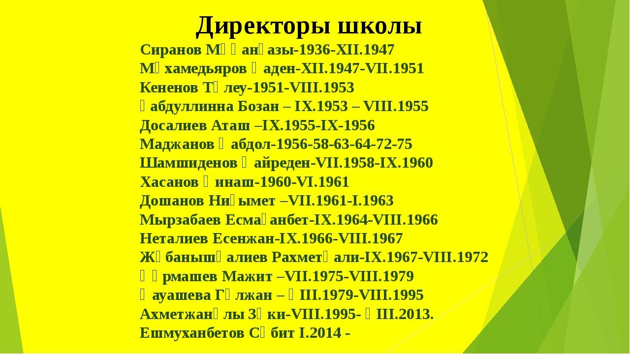 Директоры школы  Сиранов Мұқанғазы-1936-XII.1947 Мұхамедьяров Қаден-XII.1947...