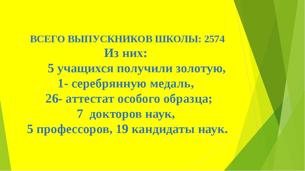 ВСЕГО ВЫПУСКНИКОВ ШКОЛЫ: 2574 Из них: 5 учащихся получили золотую, 1- серебря...