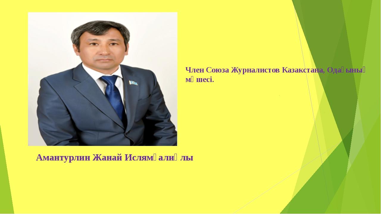 Член Союза Журналистов Казакстана, Одағының мүшесі. Амантурлин Жанай Ислямғал...