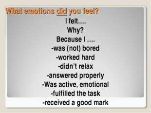 What emotions did you feel? I felt…. Why? Because I …. -was (not) bored -work