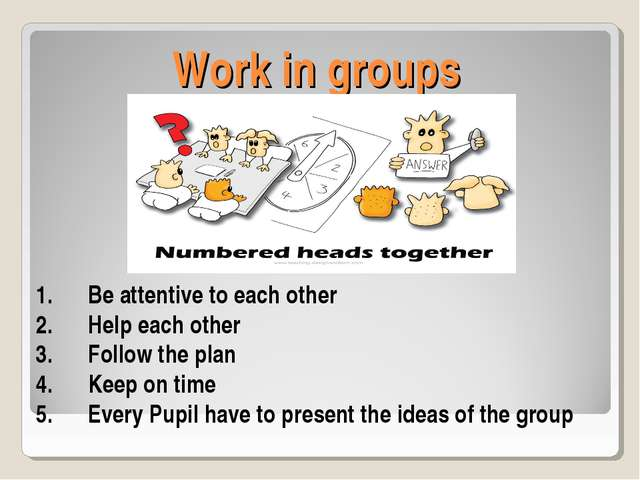 Work in groups Be attentive to each other Help each other Follow the plan Kee...