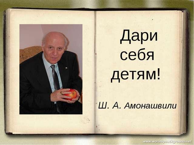 Дари себя детям! Ш. А. Амонашвили