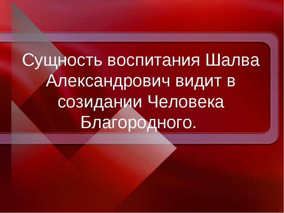 Сущность воспитания Шалва Александрович видит в созидании Человека Благородно...