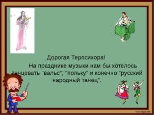 """Дорогая Терпсихора! На празднике музыки нам бы хотелось танцевать """"вальс"""", """"п"""