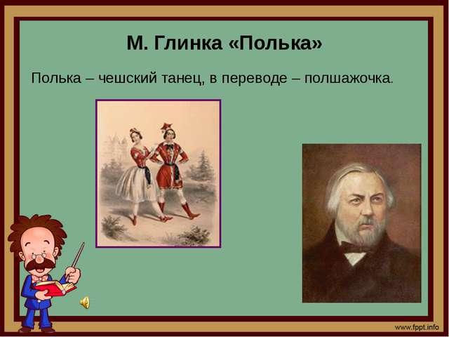 М. Глинка «Полька» Полька – чешский танец, в переводе – полшажочка.