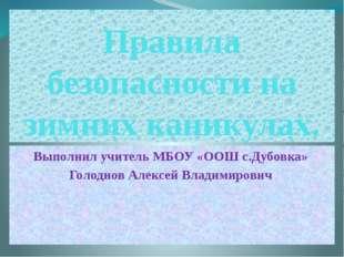 Правила безопасности на зимних каникулах. Выполнил учитель МБОУ «ООШ с.Дубовк