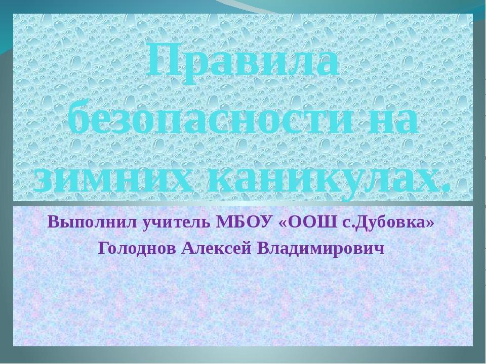 Правила безопасности на зимних каникулах. Выполнил учитель МБОУ «ООШ с.Дубовк...