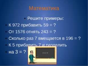 Математика Решите примеры: К 972 прибавить 59 = ? От 1576 отнять 243 = ? Скол