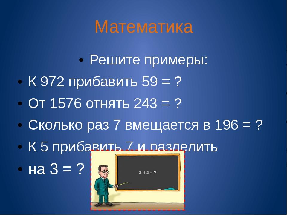 Математика Решите примеры: К 972 прибавить 59 = ? От 1576 отнять 243 = ? Скол...