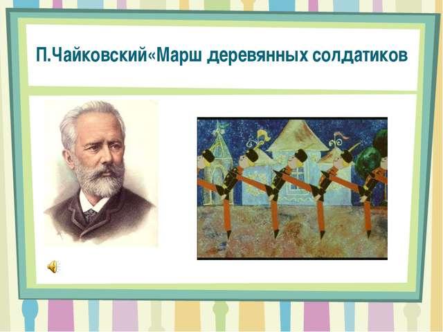 П.Чайковский«Марш деревянных солдатиков
