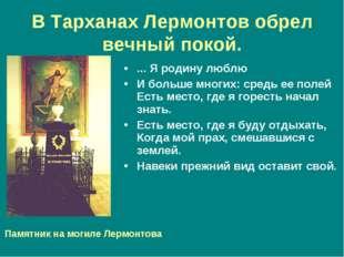 В Тарханах Лермонтов обрел вечный покой. ... Я родину люблю И больше многих: