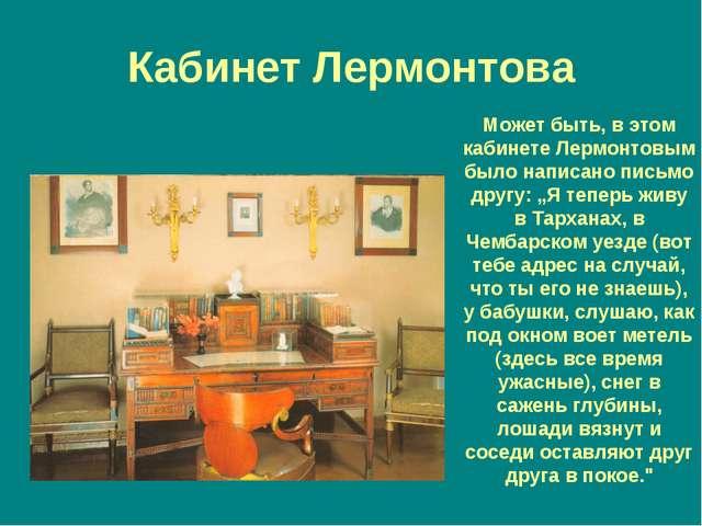 Кабинет Лермонтова Может быть, в этом кабинете Лермонтовым было написано пись...