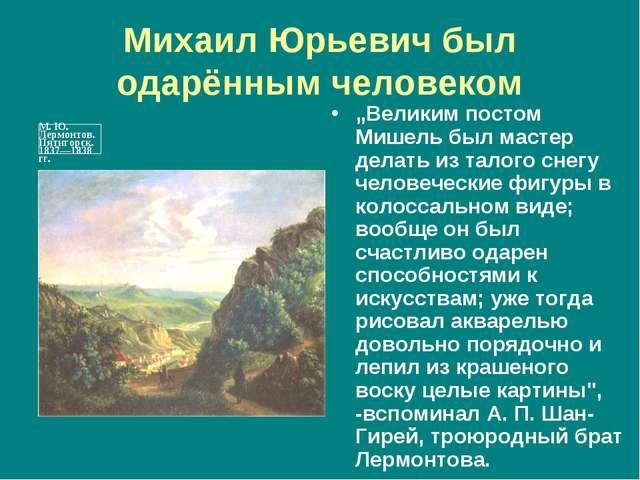 """Михаил Юрьевич был одарённым человеком """"Великим постом Мишель был мастер дела..."""