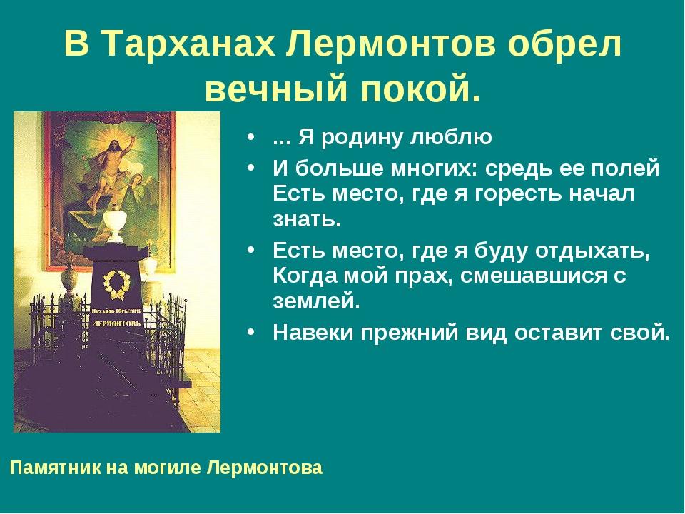 В Тарханах Лермонтов обрел вечный покой. ... Я родину люблю И больше многих:...