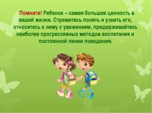 Помните! Ребенок – самая большая ценность в вашей жизни. Стремитесь понять и