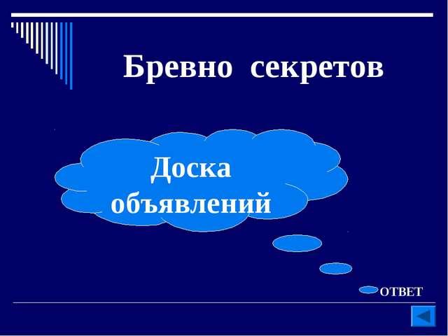 Бревно секретов ОТВЕТ Доска объявлений
