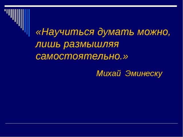 «Научиться думать можно, лишь размышляя самостоятельно.» Михай Эминеску