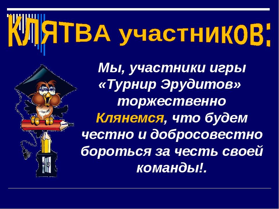 Мы, участники игры «Турнир Эрудитов» торжественно Клянемся, что будем честно...