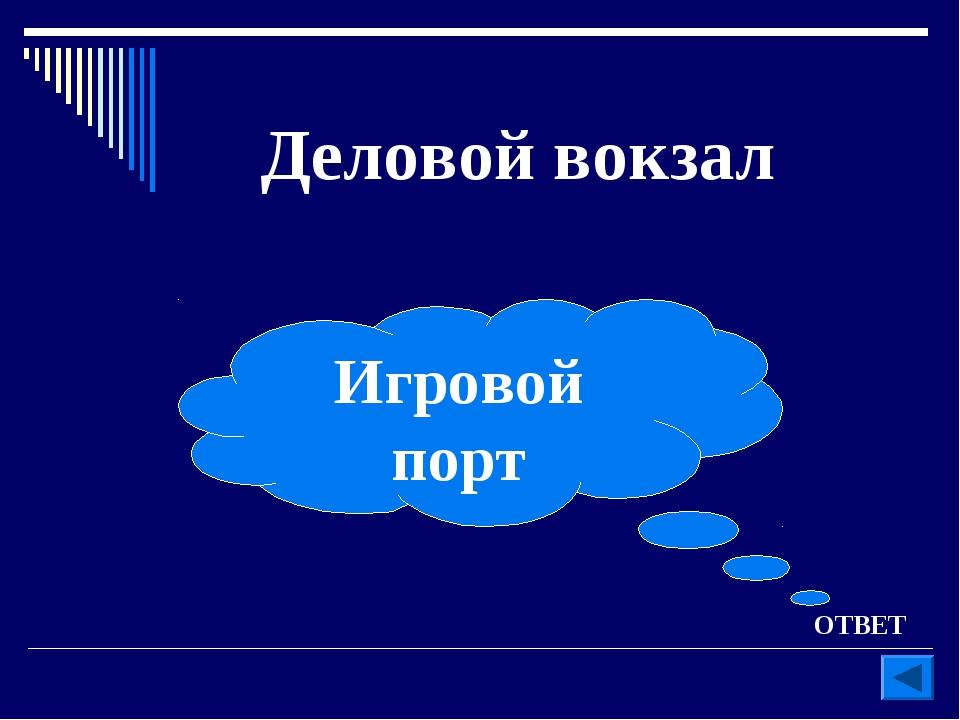 ОТВЕТ Деловой вокзал Игровой порт