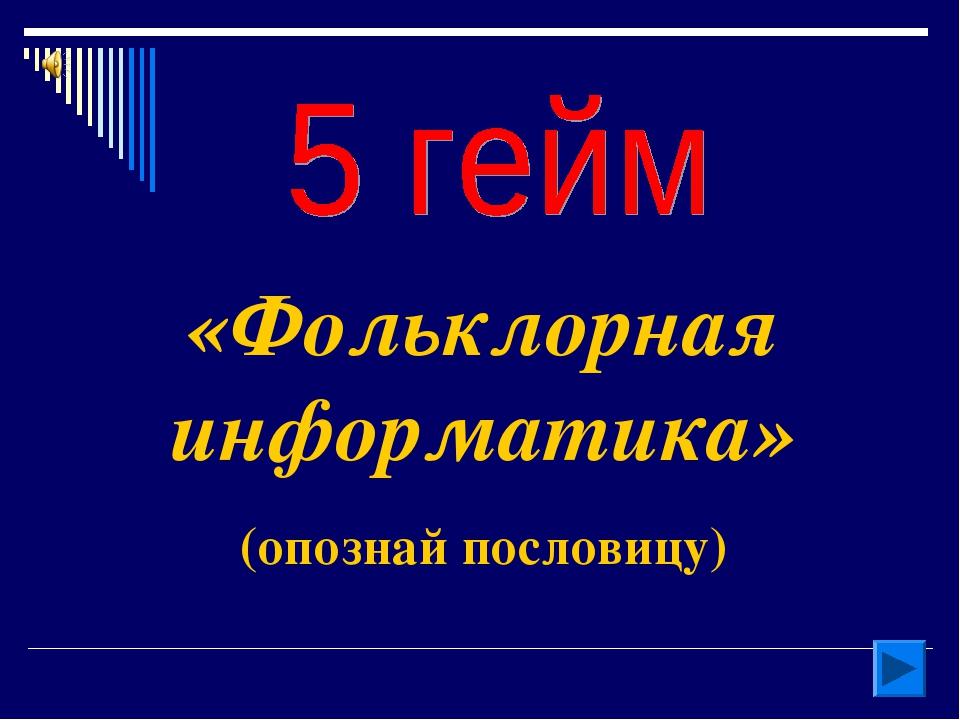 «Фольклорная информатика» (опознай пословицу)