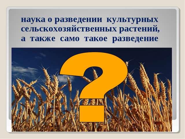 наука о разведении культурных сельскохозяйственных растений, а также само та...