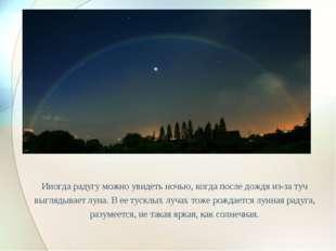 Иногда радугу можно увидеть ночью, когда после дождя из-за туч выглядывает лу