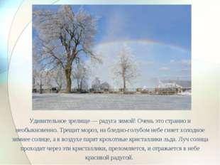 Удивительное зрелище — радуга зимой! Очень это странно и необыкновенно. Трещи