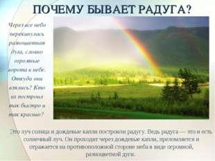 ПОЧЕМУ БЫВАЕТ РАДУГА? Это луч солнца и дождевые капли построили радугу. Ведь
