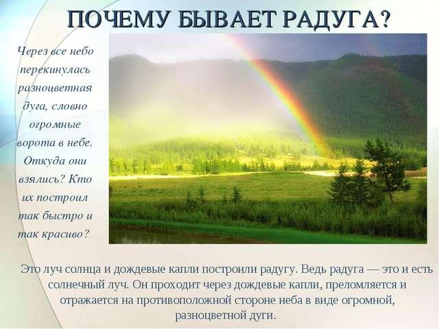 ПОЧЕМУ БЫВАЕТ РАДУГА? Это луч солнца и дождевые капли построили радугу. Ведь...