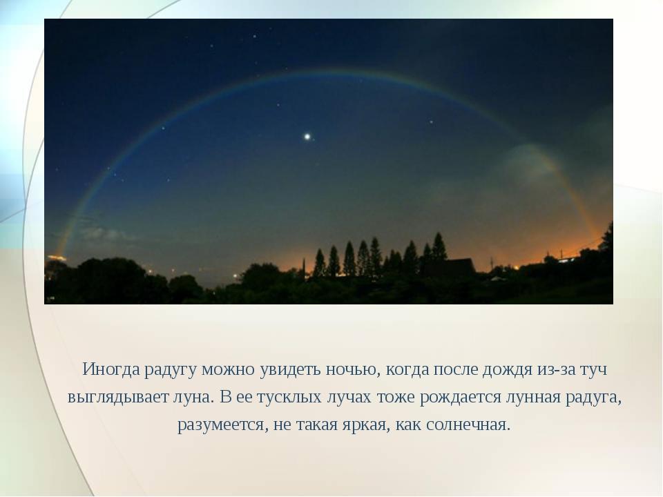 Иногда радугу можно увидеть ночью, когда после дождя из-за туч выглядывает лу...