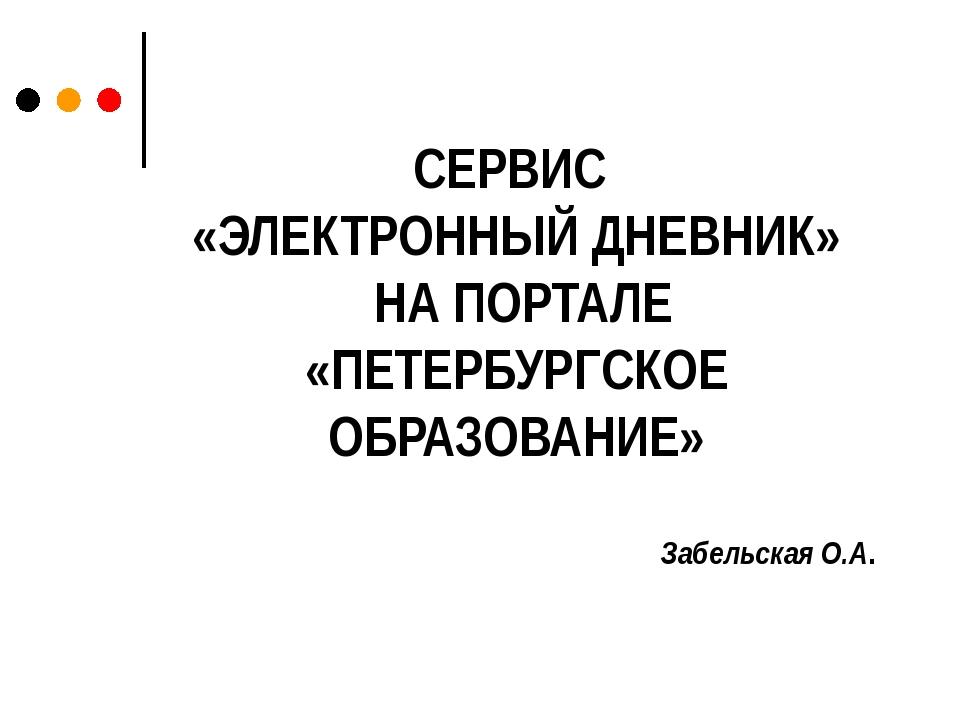СЕРВИС «ЭЛЕКТРОННЫЙ ДНЕВНИК» НА ПОРТАЛЕ «ПЕТЕРБУРГСКОЕ ОБРАЗОВАНИЕ» Забельска...