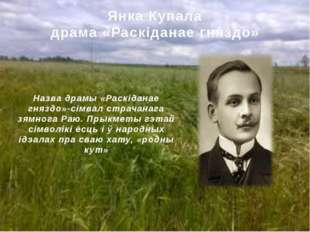 Янкa Купалa драмa «Раскіданае гняздо» Назва драмы «Раскіданае гняздо»-сімвал