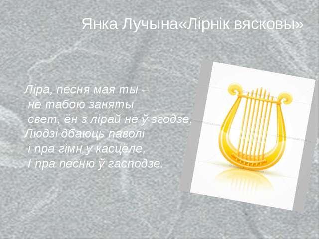 Янка Лучына«Лірнік вясковы» Ліра, песня мая ты – не табою заняты свет, ён з л...
