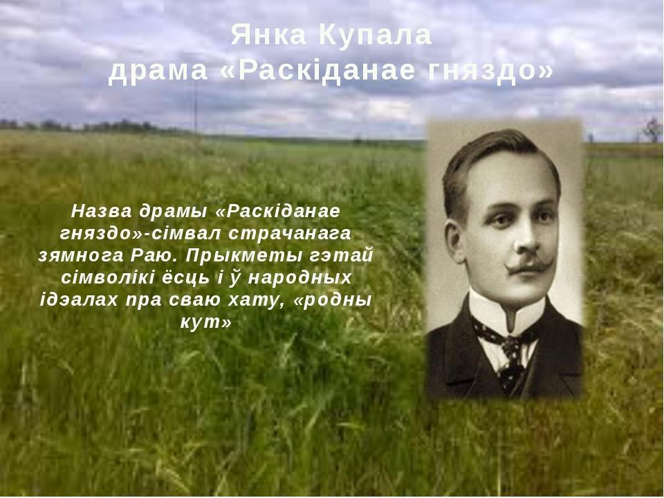 Янкa Купалa драмa «Раскіданае гняздо» Назва драмы «Раскіданае гняздо»-сімвал...