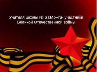 Учителя школы № 6 г.Можги- участники Великой Отечественной войны