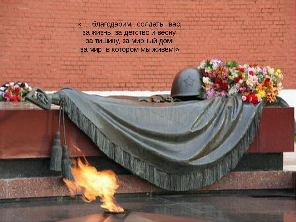 « … благодарим , солдаты, вас, за жизнь, за детство и весну, за тишину, за ми...