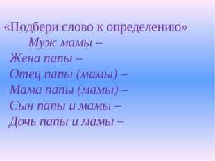 «Подбери слово к определению» Муж мамы – Жена папы – Отец папы (мамы) –