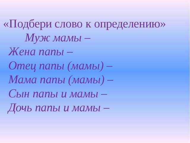 «Подбери слово к определению» Муж мамы – Жена папы – Отец папы (мамы) –...