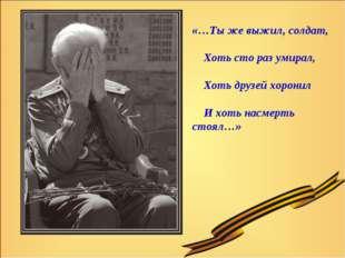 «…Ты же выжил, солдат, Хоть сто раз умирал, Хоть друзей хоронил И хоть насмер