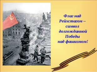 Флаг над Рейхстагом – символ долгожданной Победы над фашизмом!